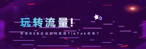 【外贸增长学院】第9期线上公开课!TikTok成焦点
