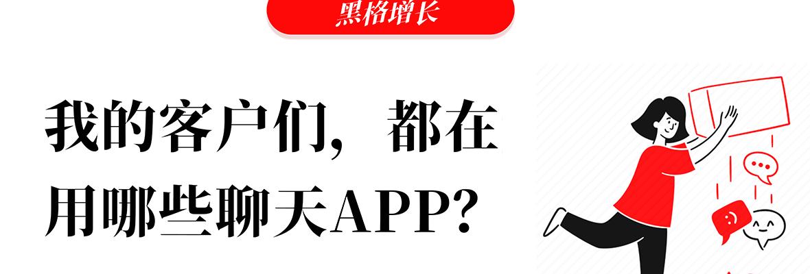 黑格增长|外贸:不同国家的客户,他们都喜欢用哪些APP来聊天?